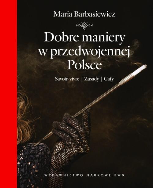 """""""Dobre maniery w przedwojennej Polsce. Savoir-vivre, zasady, gafy"""", Maria Barbasiewicz, Wydawnictwo Naukowe PWN, 2012"""